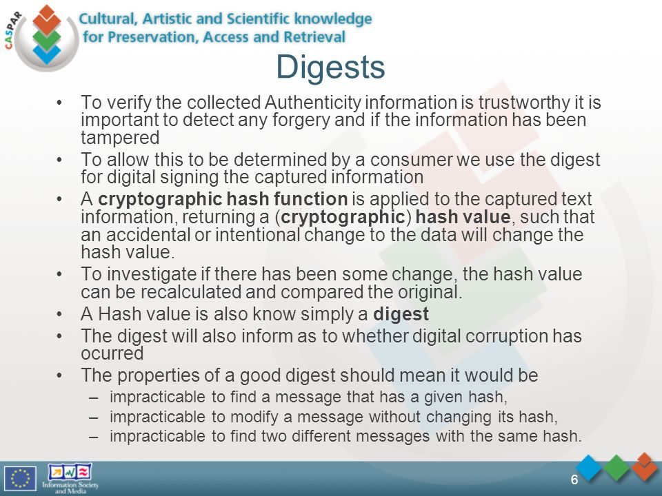 6 Digests To verify the collected Authenticity information is trustworthy it is important to detect any forgery and if the information has been tampered To allow this to be determined by a consumer we use the digest for digital signing the captured information A cryptographic hash function is applied to the captured text information, returning a (cryptographic) hash value, such that an accidental or intentional change to the data will change the hash value.