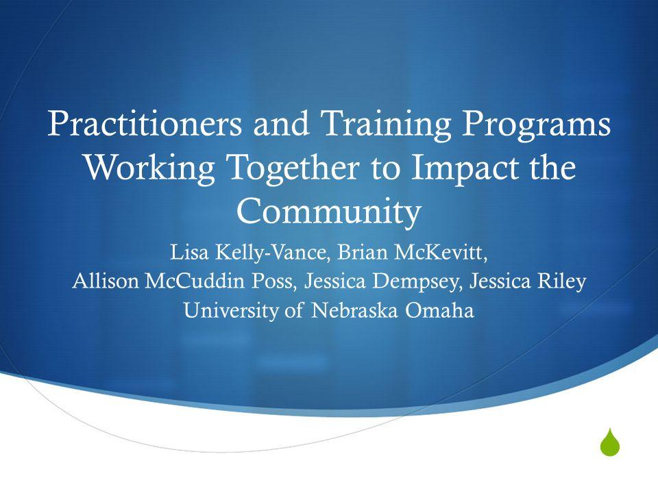 Practitioners and Training Programs Working Together to Impact the Community Lisa Kelly-Vance, Brian McKevitt, Allison McCuddin Poss, Jessica Dempsey, Jessica Riley University of Nebraska Omaha