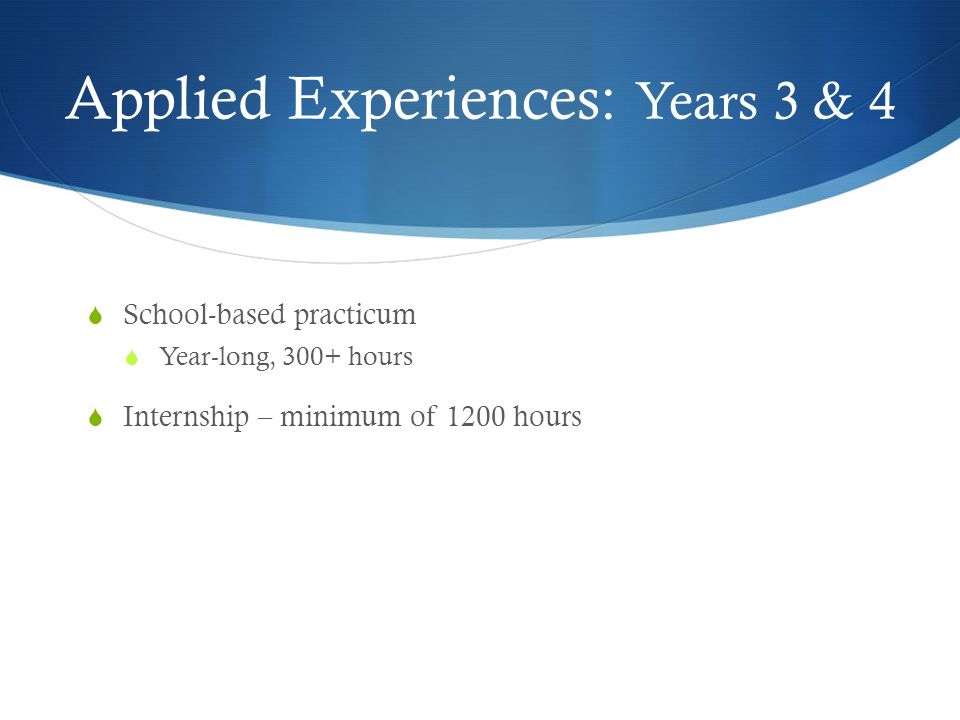 Applied Experiences: Years 3 & 4 School-based practicum Year-long, 300+ hours Internship – minimum of 1200 hours