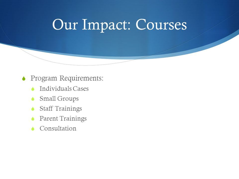 Our Impact: Courses Program Requirements: Individuals Cases Small Groups Staff Trainings Parent Trainings Consultation