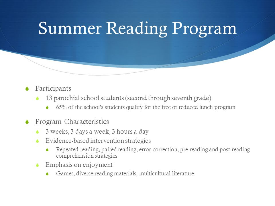 Summer Reading Program Participants 13 parochial school students (second through seventh grade) 65% of the schools students qualify for the free or reduced lunch program Program Characteristics 3 weeks, 3 days a week, 3 hours a day Evidence-based intervention strategies Repeated reading, paired reading, error correction, pre-reading and post-reading comprehension strategies Emphasis on enjoyment Games, diverse reading materials, multicultural literature
