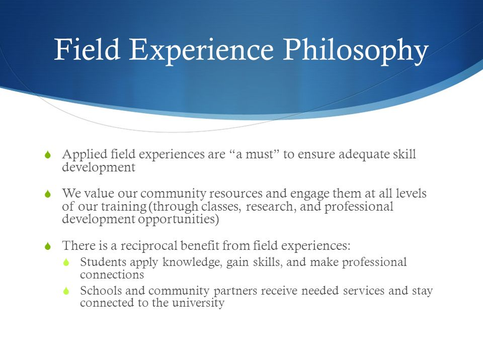 Field Experience Philosophy Applied field experiences are a must to ensure adequate skill development We value our community resources and engage them at all levels of our training (through classes, research, and professional development opportunities) There is a reciprocal benefit from field experiences: Students apply knowledge, gain skills, and make professional connections Schools and community partners receive needed services and stay connected to the university