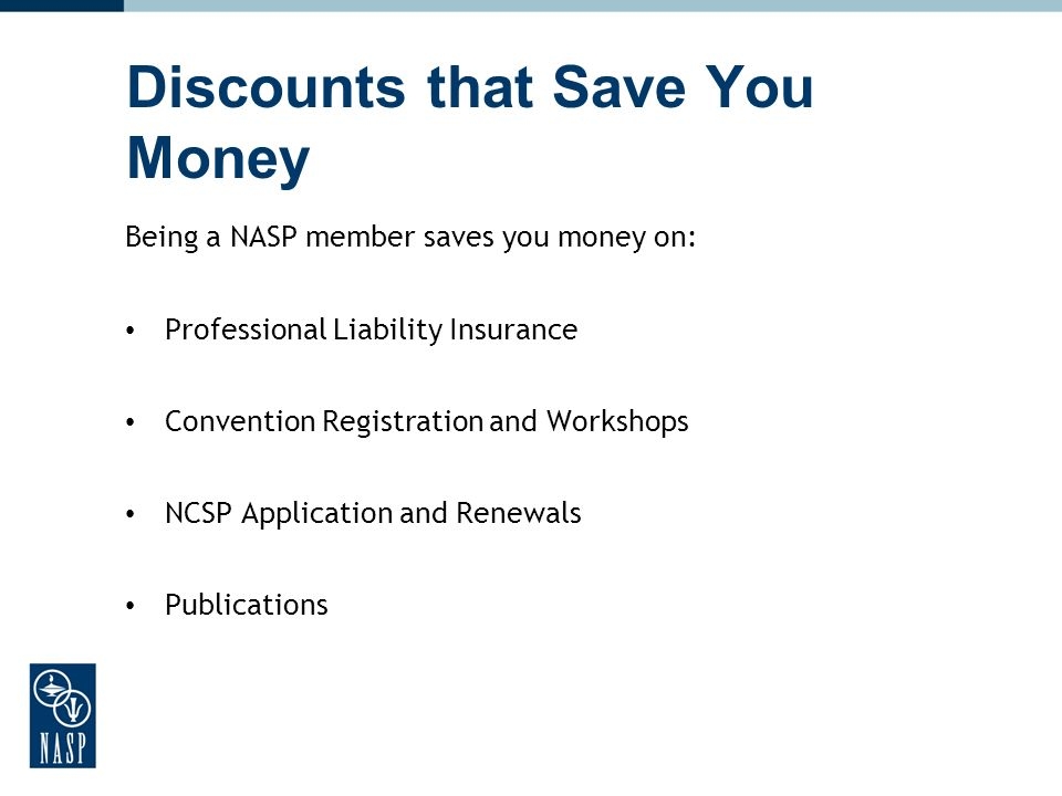 Discounts that Save You Money Being a NASP member saves you money on: Professional Liability Insurance Convention Registration and Workshops NCSP Appl