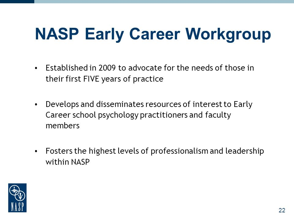 22 NASP Early Career Workgroup Established in 2009 to advocate for the needs of those in their first FIVE years of practice Develops and disseminates