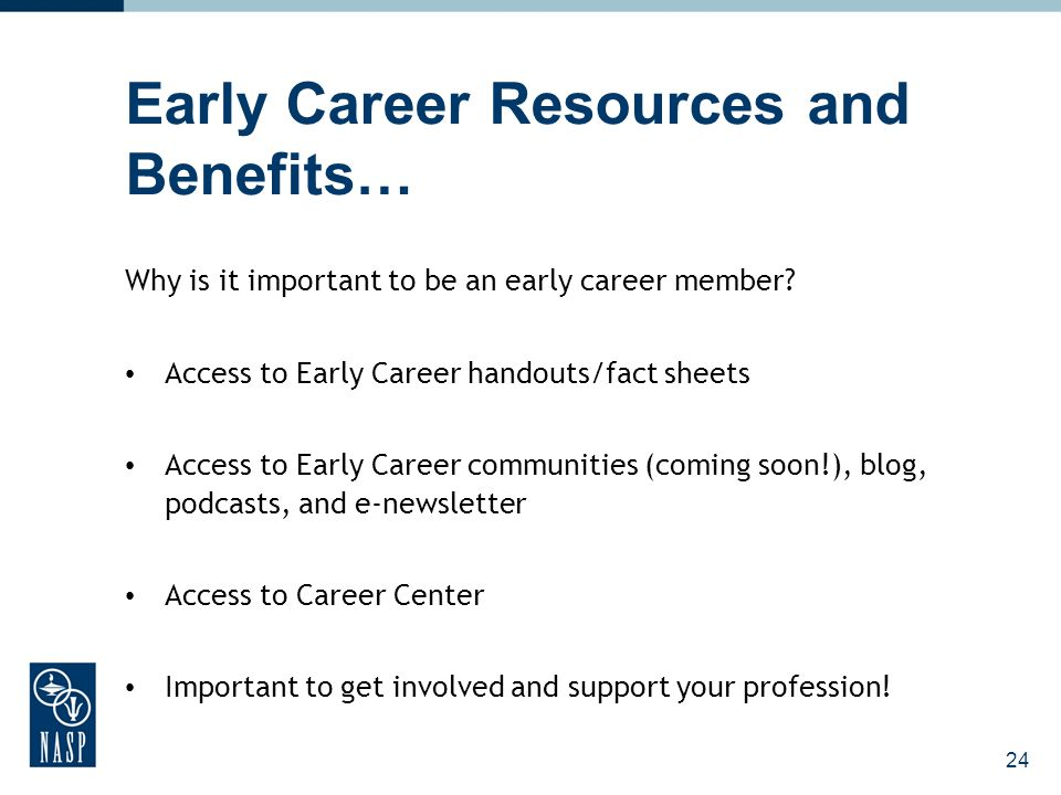24 Early Career Resources and Benefits… Why is it important to be an early career member.