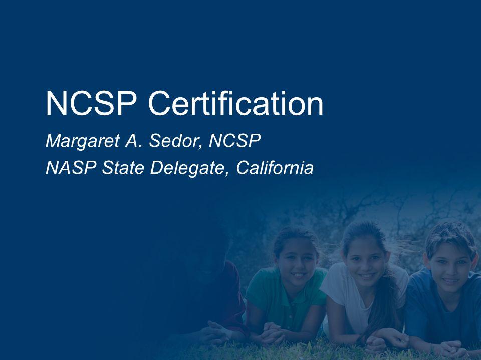 NCSP Certification Margaret A. Sedor, NCSP NASP State Delegate, California