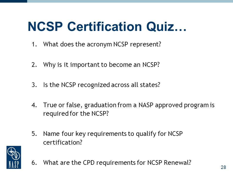 NCSP Certification Quiz… 1.What does the acronym NCSP represent? 2.Why is it important to become an NCSP? 3.Is the NCSP recognized across all states?