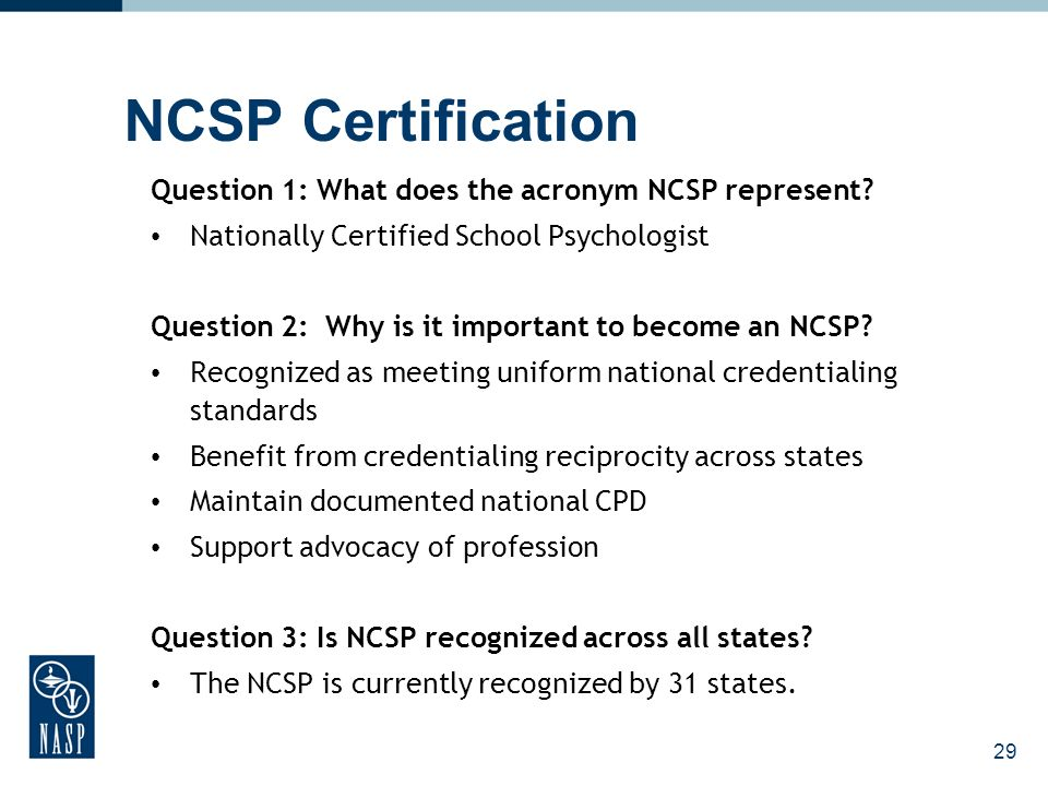 29 Question 1: What does the acronym NCSP represent? Nationally Certified School Psychologist Question 2: Why is it important to become an NCSP? Recog