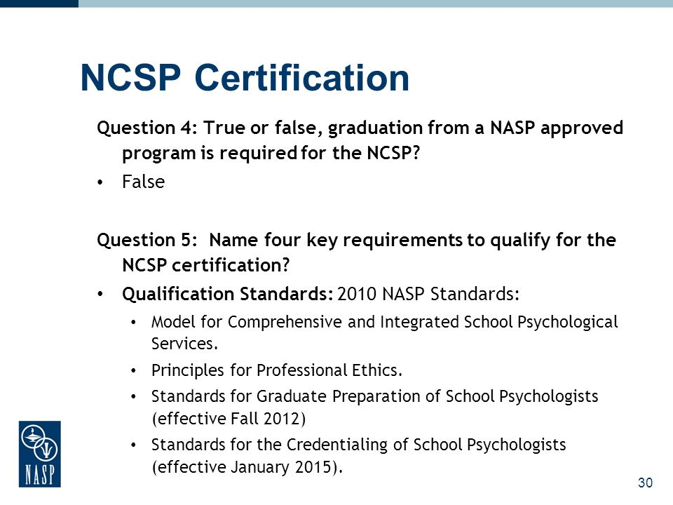 30 NCSP Certification Question 4: True or false, graduation from a NASP approved program is required for the NCSP? False Question 5: Name four key req