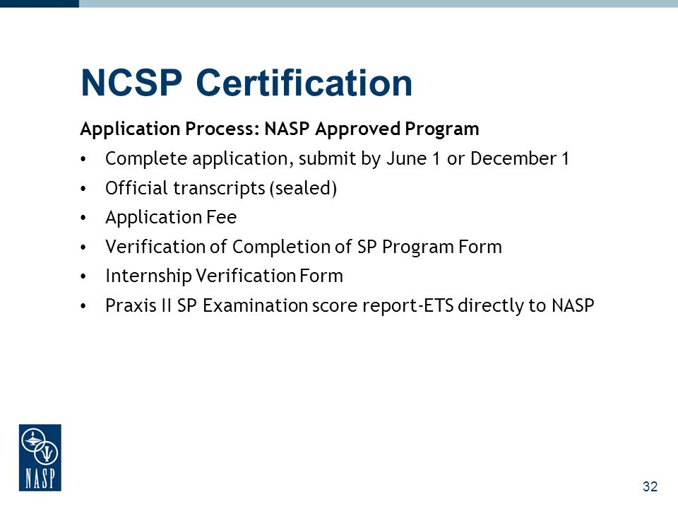 NCSP Certification Application Process: NASP Approved Program Complete application, submit by June 1 or December 1 Official transcripts (sealed) Application Fee Verification of Completion of SP Program Form Internship Verification Form Praxis II SP Examination score report-ETS directly to NASP 32