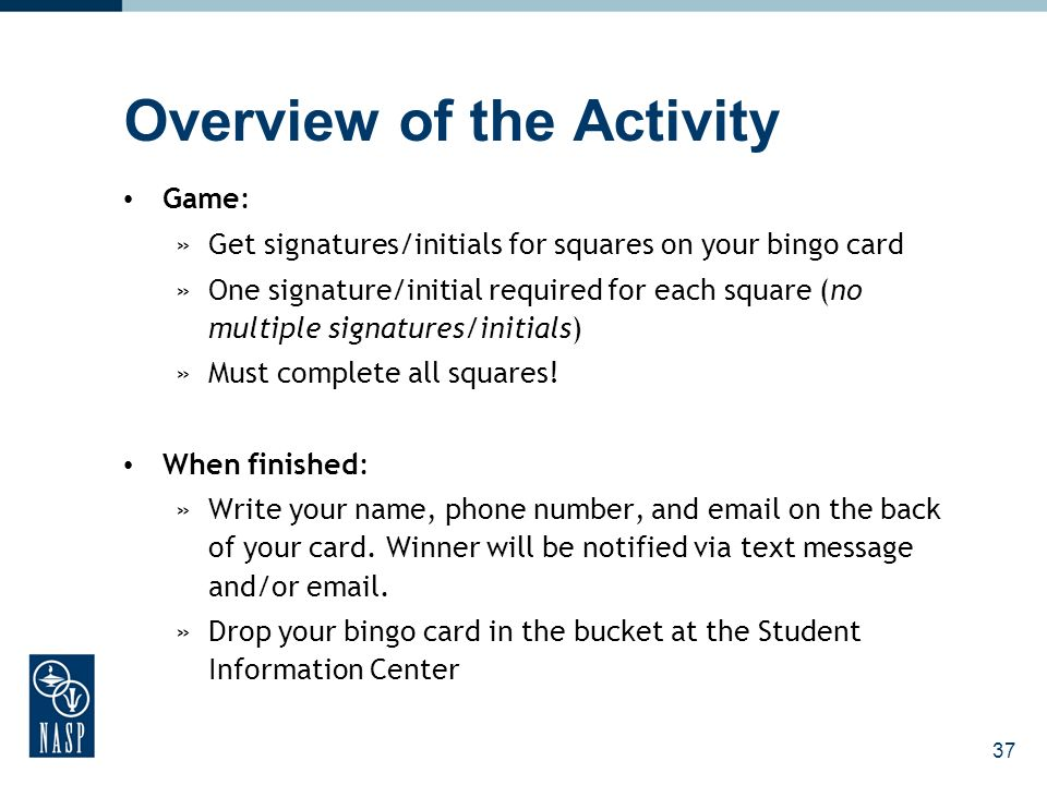 Overview of the Activity Game: »Get signatures/initials for squares on your bingo card »One signature/initial required for each square (no multiple signatures/initials) »Must complete all squares.