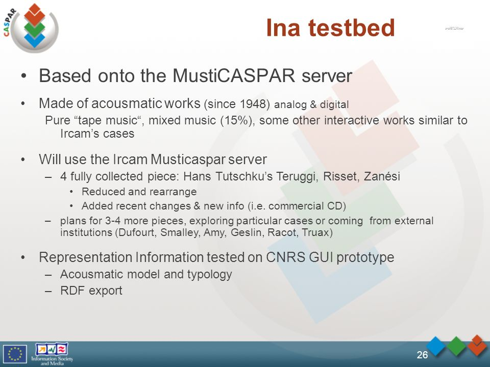 26 Ina testbed Based onto the MustiCASPAR server Made of acousmatic works (since 1948) analog & digital Pure tape music, mixed music (15%), some other interactive works similar to Ircams cases Will use the Ircam Musticaspar server –4 fully collected piece: Hans Tutschkus Teruggi, Risset, Zanési Reduced and rearrange Added recent changes & new info (i.e.