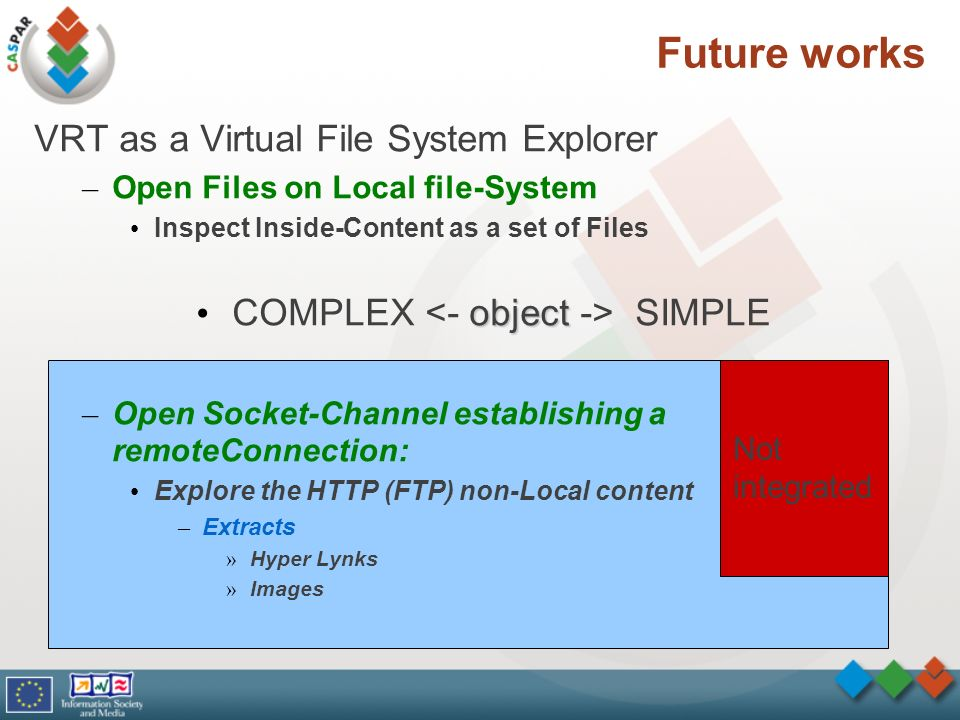 Future works VRT as a Virtual File System Explorer – Open Files on Local file-System Inspect Inside-Content as a set of Files object COMPLEX SIMPLE – Open Socket-Channel establishing a remoteConnection: Explore the HTTP (FTP) non-Local content – Extracts » Hyper Lynks » Images Not integrated