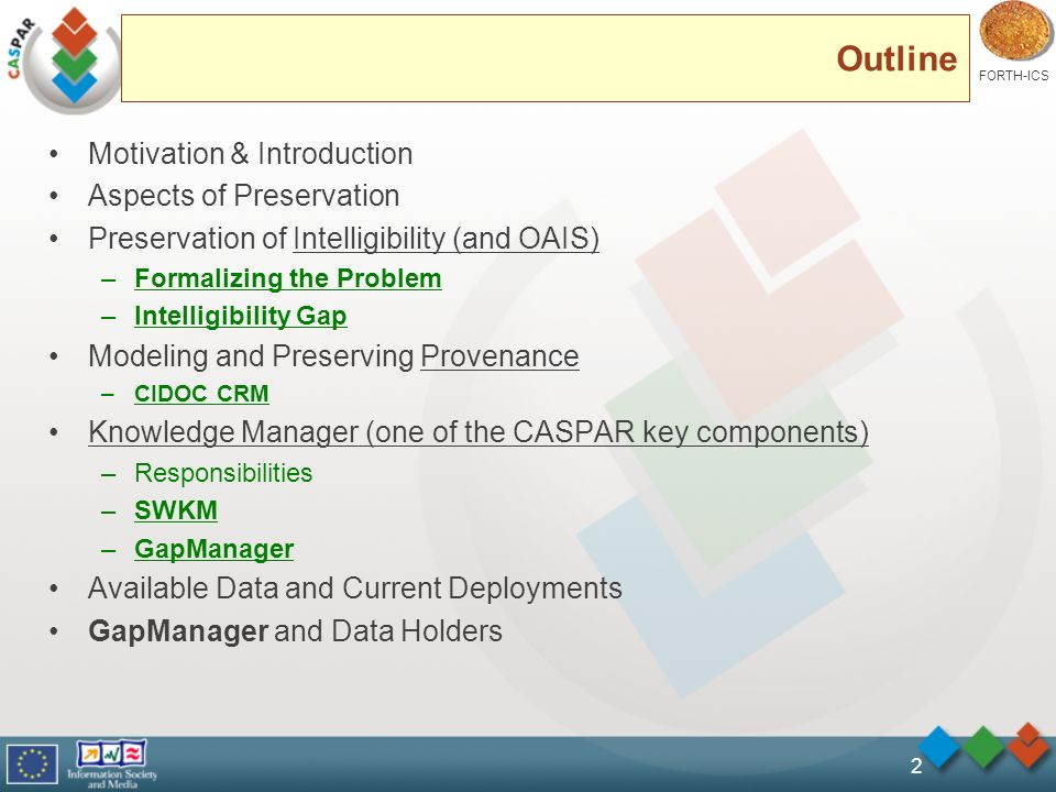 FORTH-ICS 2 Outline Motivation & Introduction Aspects of Preservation Preservation of Intelligibility (and OAIS) –Formalizing the Problem –Intelligibility Gap Modeling and Preserving Provenance –CIDOC CRM Knowledge Manager (one of the CASPAR key components) –Responsibilities –SWKM –GapManager Available Data and Current Deployments GapManager and Data Holders