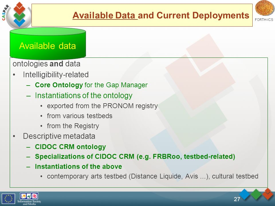 FORTH-ICS 27 Available Data and Current Deployments ontologies and data Intelligibility-related –Core Ontology for the Gap Manager –Instantiations of the ontology exported from the PRONOM registry from various testbeds from the Registry Descriptive metadata –CIDOC CRM ontology –Specializations of CIDOC CRM (e.g.