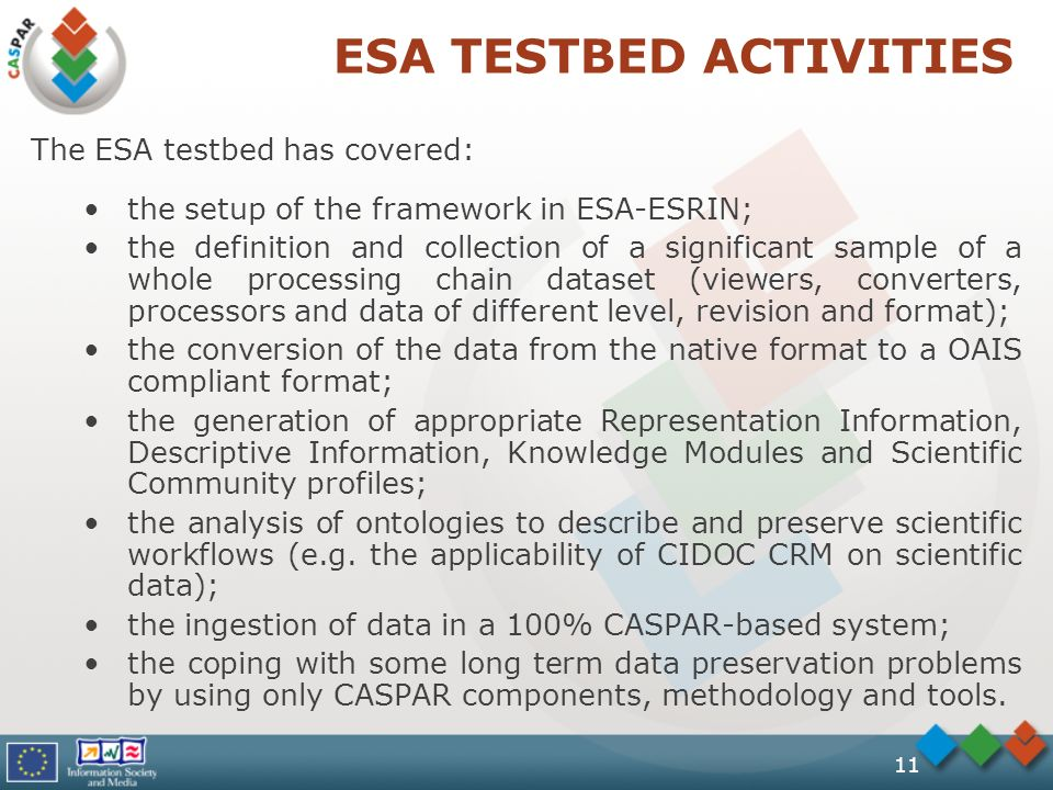 11 ESA TESTBED ACTIVITIES The ESA testbed has covered: the setup of the framework in ESA-ESRIN; the definition and collection of a significant sample of a whole processing chain dataset (viewers, converters, processors and data of different level, revision and format); the conversion of the data from the native format to a OAIS compliant format; the generation of appropriate Representation Information, Descriptive Information, Knowledge Modules and Scientific Community profiles; the analysis of ontologies to describe and preserve scientific workflows (e.g.
