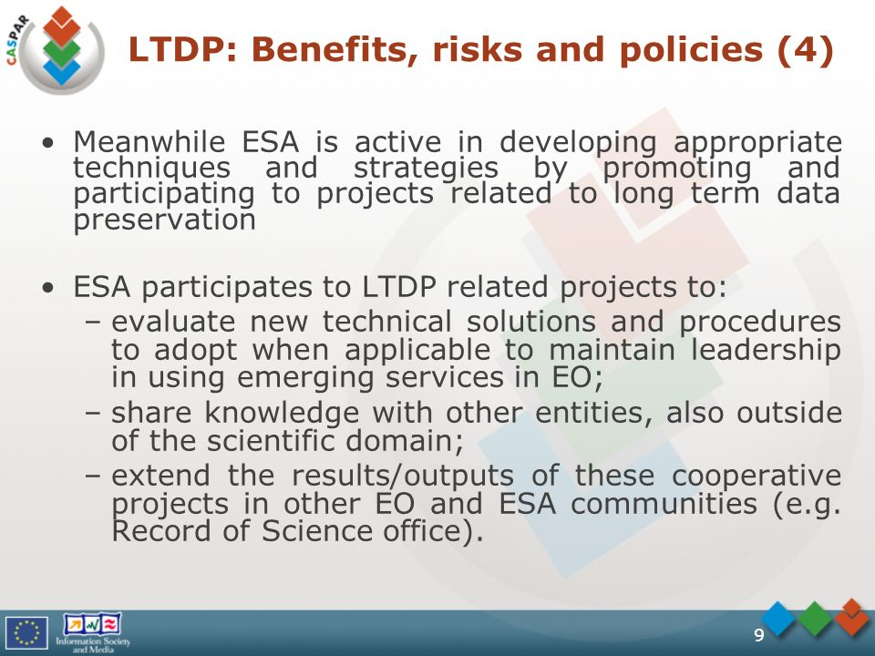9 Meanwhile ESA is active in developing appropriate techniques and strategies by promoting and participating to projects related to long term data preservation ESA participates to LTDP related projects to: –evaluate new technical solutions and procedures to adopt when applicable to maintain leadership in using emerging services in EO; –share knowledge with other entities, also outside of the scientific domain; –extend the results/outputs of these cooperative projects in other EO and ESA communities (e.g.