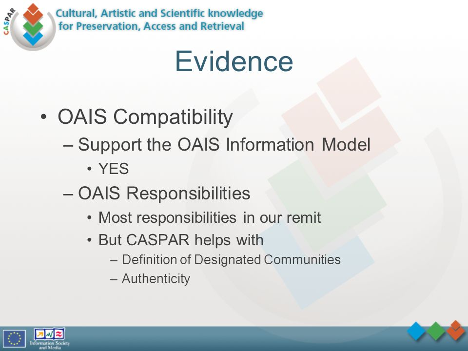Evidence OAIS Compatibility –Support the OAIS Information Model YES –OAIS Responsibilities Most responsibilities in our remit But CASPAR helps with –Definition of Designated Communities –Authenticity