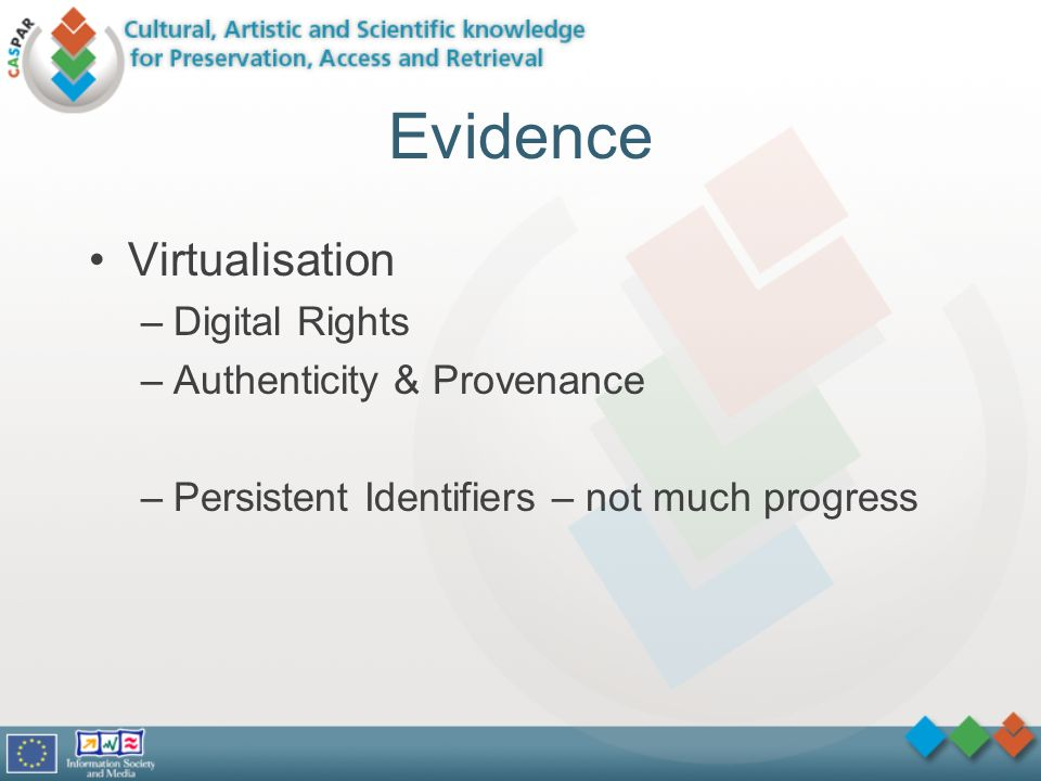 Evidence Virtualisation –Digital Rights –Authenticity & Provenance –Persistent Identifiers – not much progress