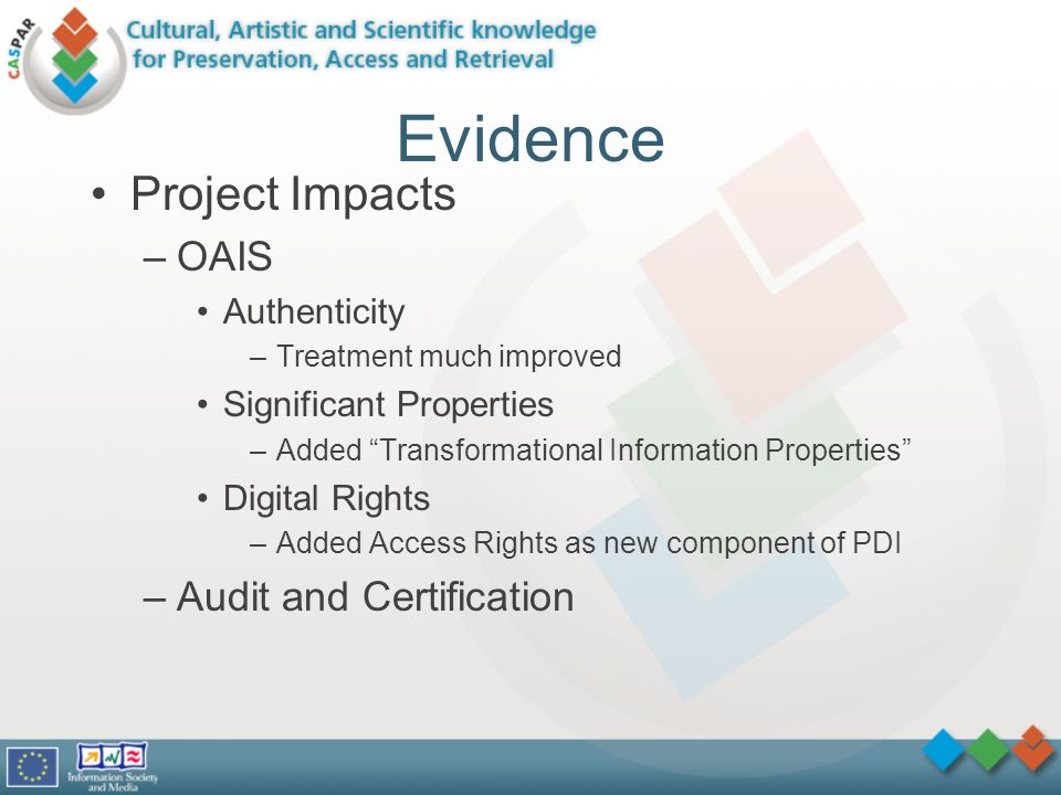 Evidence Project Impacts –OAIS Authenticity –Treatment much improved Significant Properties –Added Transformational Information Properties Digital Rights –Added Access Rights as new component of PDI –Audit and Certification