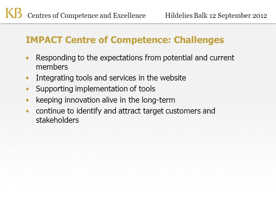 Centres of Competence and ExcellenceHildelies Balk 12 September 2012 IMPACT Centre of Competence: Challenges Responding to the expectations from potential and current members Integrating tools and services in the website Supporting implementation of tools keeping innovation alive in the long-term continue to identify and attract target customers and stakeholders