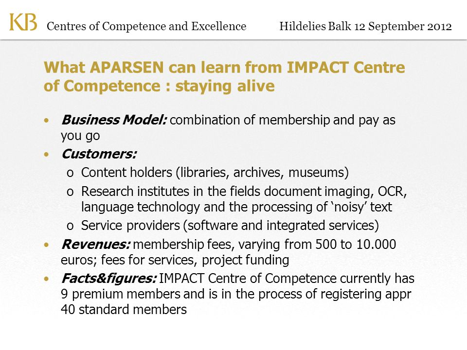 Centres of Competence and ExcellenceHildelies Balk 12 September 2012 What APARSEN can learn from IMPACT Centre of Competence : staying alive Business Model: combination of membership and pay as you go Customers: oContent holders (libraries, archives, museums) oResearch institutes in the fields document imaging, OCR, language technology and the processing of noisy text oService providers (software and integrated services) Revenues: membership fees, varying from 500 to 10.000 euros; fees for services, project funding Facts&figures: IMPACT Centre of Competence currently has 9 premium members and is in the process of registering appr 40 standard members