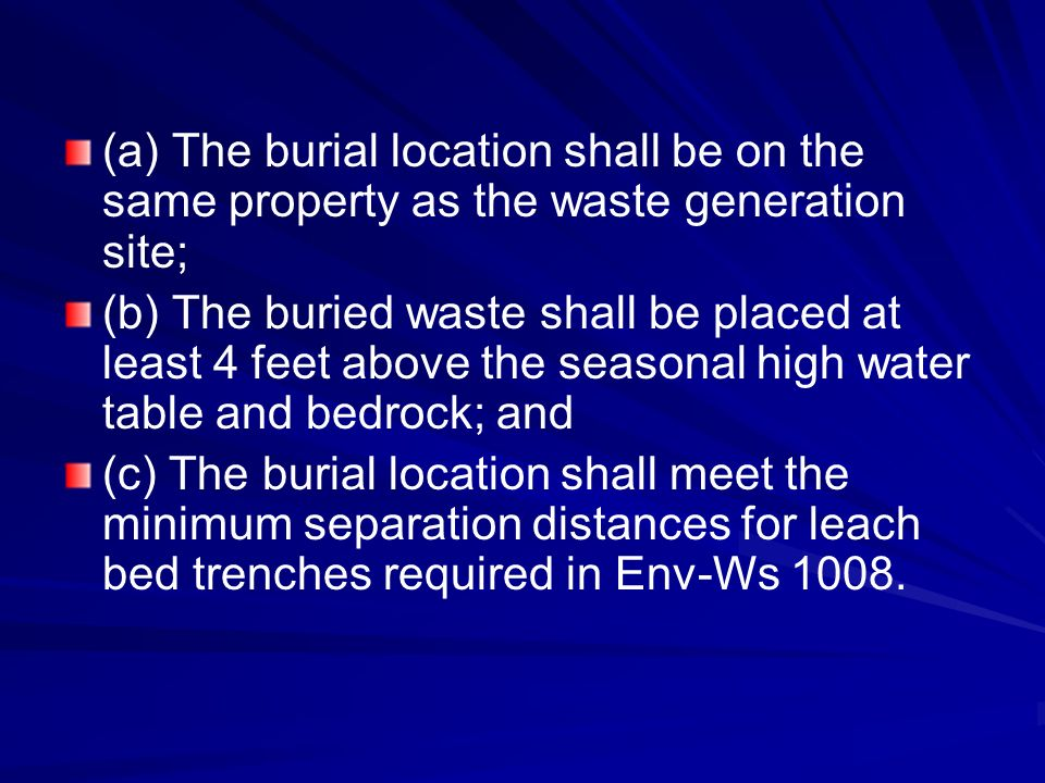 (a) The burial location shall be on the same property as the waste generation site; (b) The buried waste shall be placed at least 4 feet above the seasonal high water table and bedrock; and (c) The burial location shall meet the minimum separation distances for leach bed trenches required in Env-Ws 1008.
