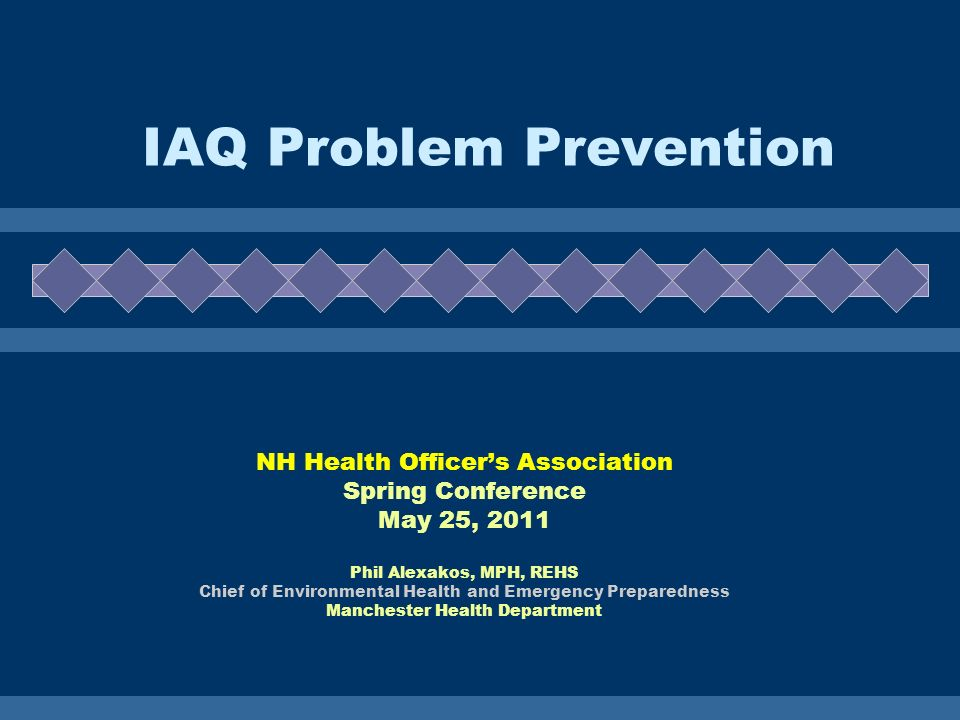 IAQ Problem Prevention NH Health Officers Association Spring Conference May 25, 2011 Phil Alexakos, MPH, REHS Chief of Environmental Health and Emergency Preparedness Manchester Health Department