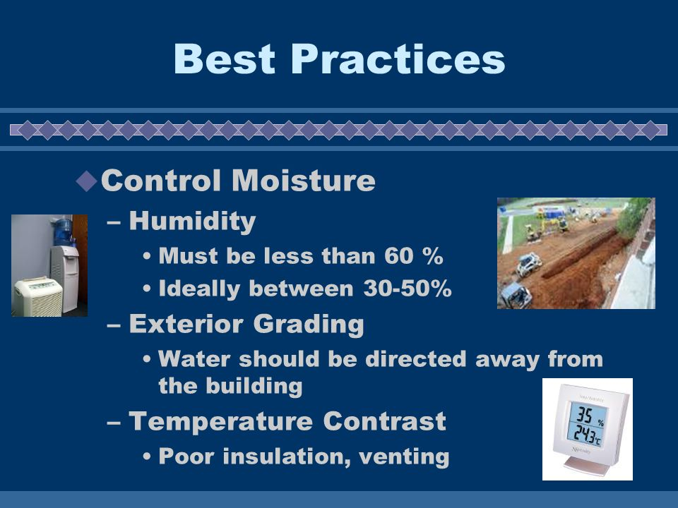 Best Practices Control Moisture –Humidity Must be less than 60 % Ideally between 30-50% –Exterior Grading Water should be directed away from the build