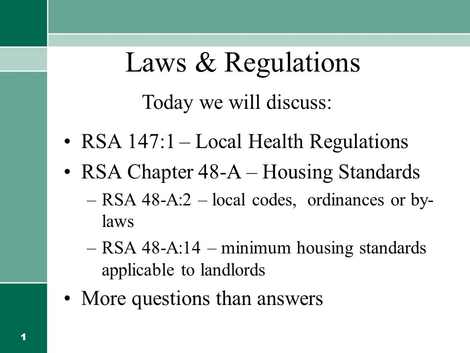 1 Laws & Regulations RSA 147:1 – Local Health Regulations RSA Chapter 48-A – Housing Standards –RSA 48-A:2 – local codes, ordinances or by- laws –RSA 48-A:14 – minimum housing standards applicable to landlords More questions than answers Today we will discuss: