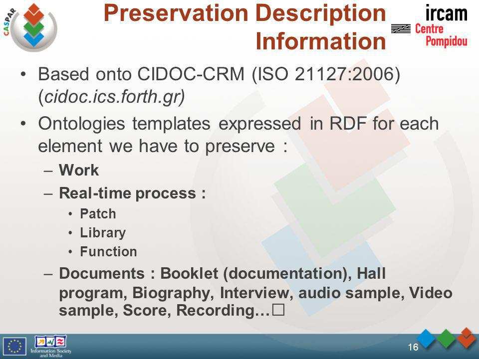 Preservation Description Information Based onto CIDOC-CRM (ISO 21127:2006) (cidoc.ics.forth.gr) Ontologies templates expressed in RDF for each element we have to preserve : –Work –Real-time process : Patch Library Function –Documents : Booklet (documentation), Hall program, Biography, Interview, audio sample, Video sample, Score, Recording… 16