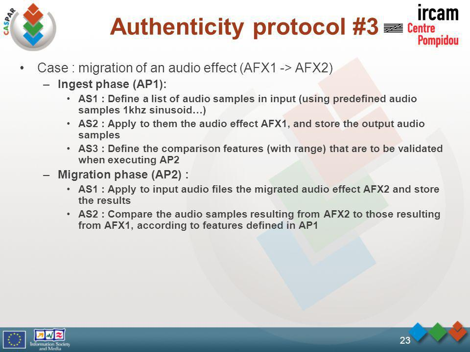 Authenticity protocol #3 Case : migration of an audio effect (AFX1 -> AFX2) –Ingest phase (AP1): AS1 : Define a list of audio samples in input (using predefined audio samples 1khz sinusoid…) AS2 : Apply to them the audio effect AFX1, and store the output audio samples AS3 : Define the comparison features (with range) that are to be validated when executing AP2 –Migration phase (AP2) : AS1 : Apply to input audio files the migrated audio effect AFX2 and store the results AS2 : Compare the audio samples resulting from AFX2 to those resulting from AFX1, according to features defined in AP1 23