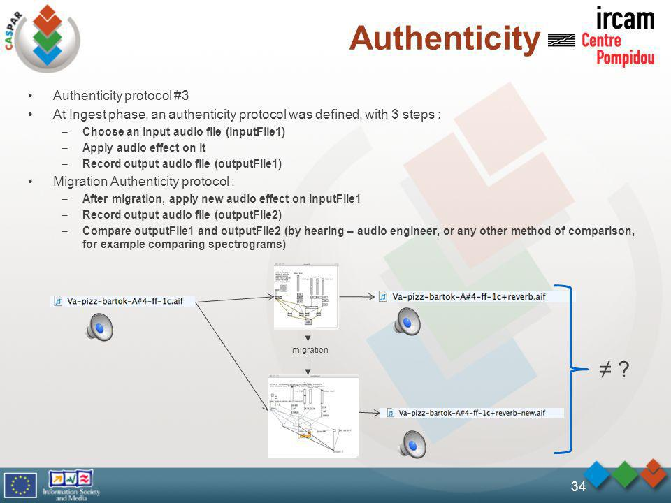 Authenticity Authenticity protocol #3 At Ingest phase, an authenticity protocol was defined, with 3 steps : –Choose an input audio file (inputFile1) –Apply audio effect on it –Record output audio file (outputFile1) Migration Authenticity protocol : –After migration, apply new audio effect on inputFile1 –Record output audio file (outputFile2) –Compare outputFile1 and outputFile2 (by hearing – audio engineer, or any other method of comparison, for example comparing spectrograms) 34 .