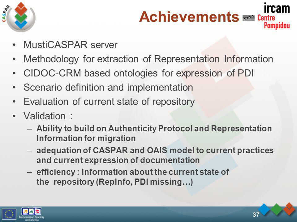 Achievements MustiCASPAR server Methodology for extraction of Representation Information CIDOC-CRM based ontologies for expression of PDI Scenario definition and implementation Evaluation of current state of repository Validation : –Ability to build on Authenticity Protocol and Representation Information for migration –adequation of CASPAR and OAIS model to current practices and current expression of documentation –efficiency : Information about the current state of the repository (RepInfo, PDI missing…) 37