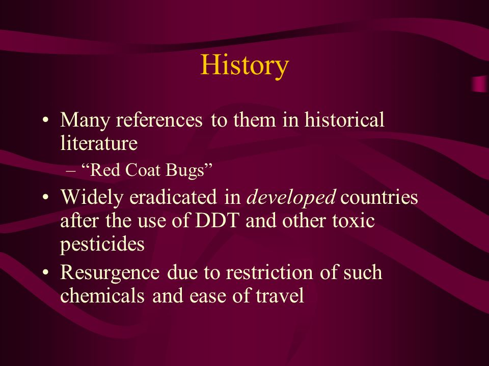 History Many references to them in historical literature –Red Coat Bugs Widely eradicated in developed countries after the use of DDT and other toxic