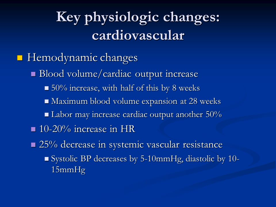 Key physiologic changes: cardiovascular Hemodynamic changes Hemodynamic changes Blood volume/cardiac output increase Blood volume/cardiac output incre