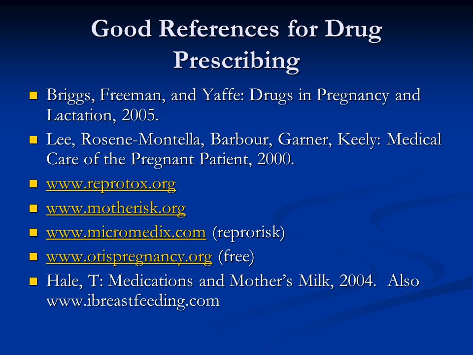 Good References for Drug Prescribing Briggs, Freeman, and Yaffe: Drugs in Pregnancy and Lactation, 2005. Briggs, Freeman, and Yaffe: Drugs in Pregnanc