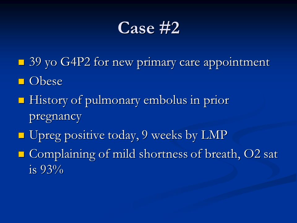 Case #2 39 yo G4P2 for new primary care appointment 39 yo G4P2 for new primary care appointment Obese Obese History of pulmonary embolus in prior preg