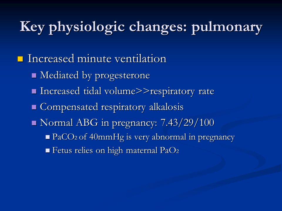 Key physiologic changes: pulmonary Increased minute ventilation Increased minute ventilation Mediated by progesterone Mediated by progesterone Increas