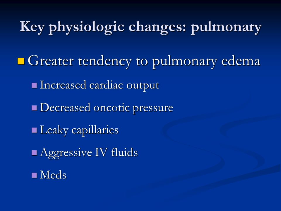 Key physiologic changes: pulmonary Greater tendency to pulmonary edema Greater tendency to pulmonary edema Increased cardiac output Increased cardiac