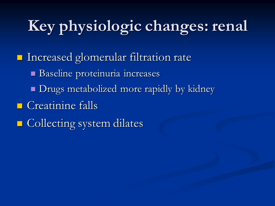 Key physiologic changes: renal Increased glomerular filtration rate Increased glomerular filtration rate Baseline proteinuria increases Baseline prote