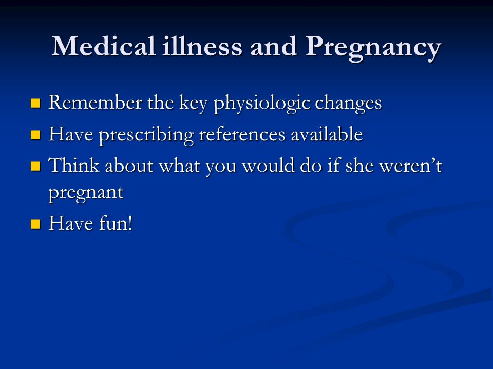 Medical illness and Pregnancy Remember the key physiologic changes Remember the key physiologic changes Have prescribing references available Have pre