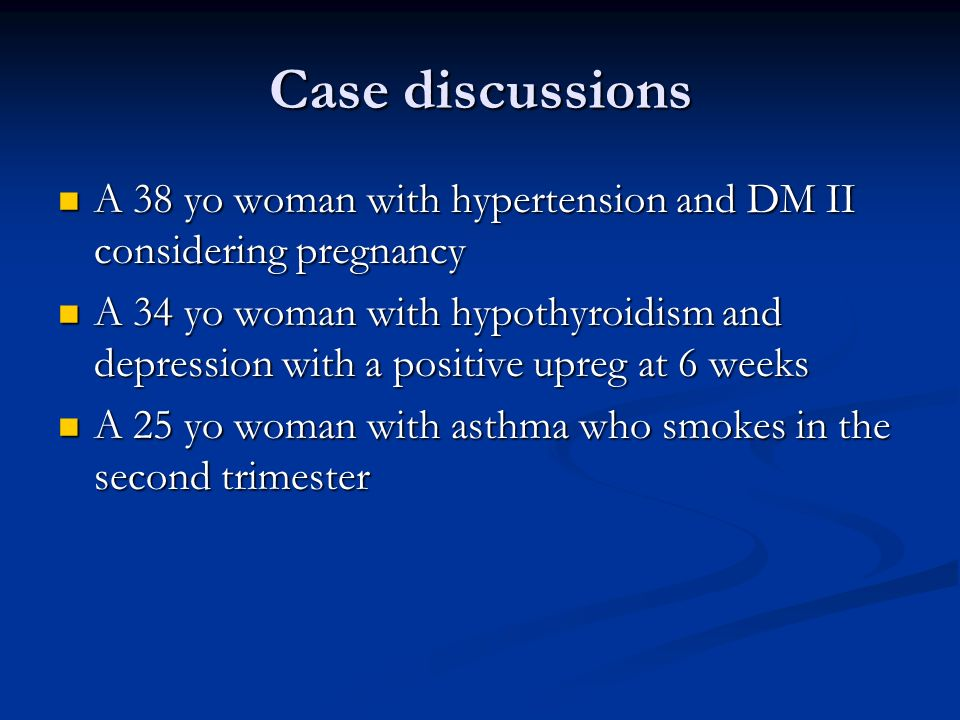 Case discussions A 38 yo woman with hypertension and DM II considering pregnancy A 38 yo woman with hypertension and DM II considering pregnancy A 34