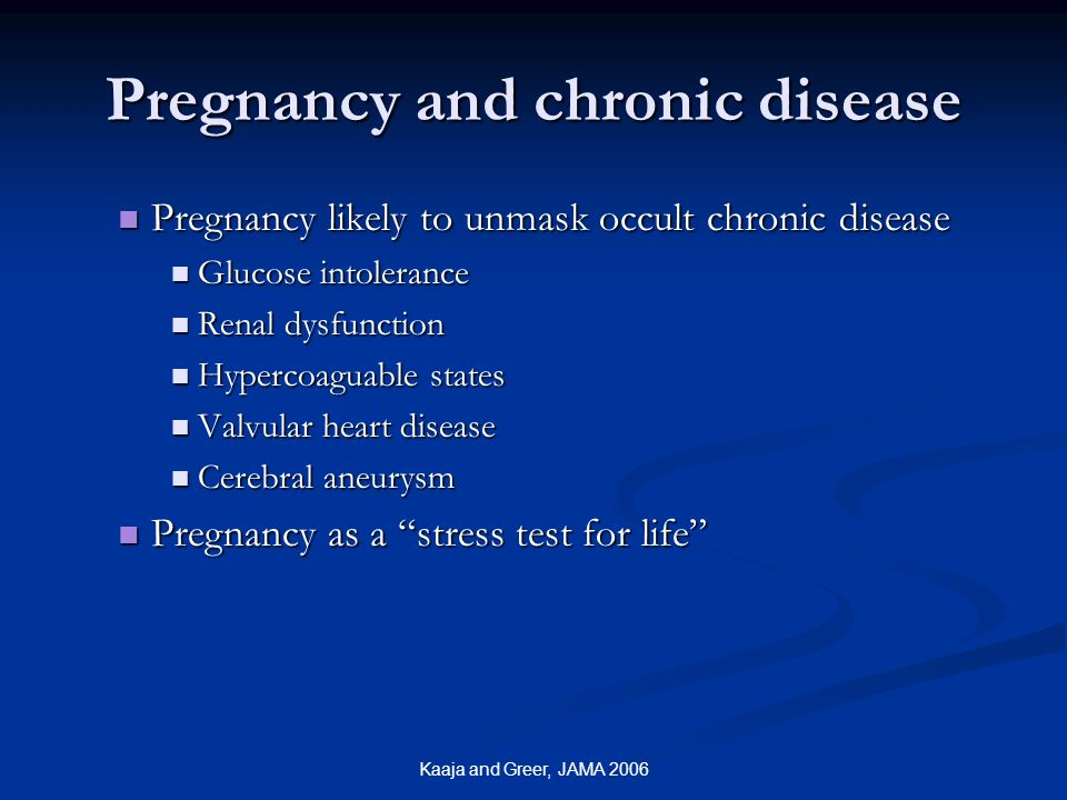 Kaaja and Greer, JAMA 2006 Pregnancy and chronic disease Pregnancy likely to unmask occult chronic disease Pregnancy likely to unmask occult chronic d