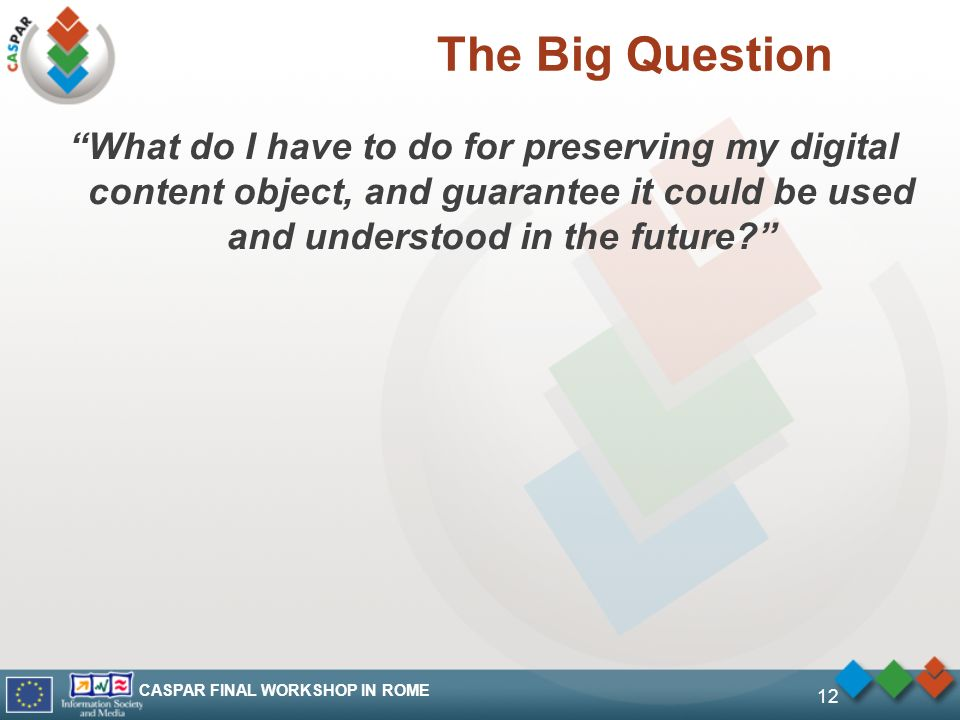 CASPAR FINAL WORKSHOP IN ROME 12 The Big Question What do I have to do for preserving my digital content object, and guarantee it could be used and understood in the future?