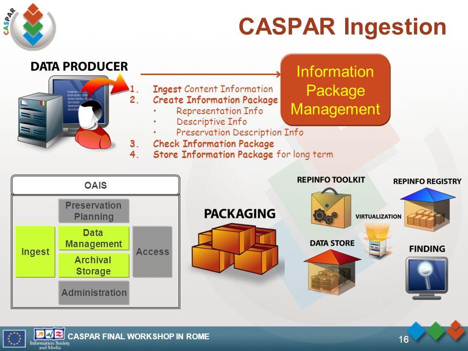 CASPAR FINAL WORKSHOP IN ROME 16 CASPAR Ingestion Information Package Management 1.Ingest Content Information 2.Create Information Package Representat