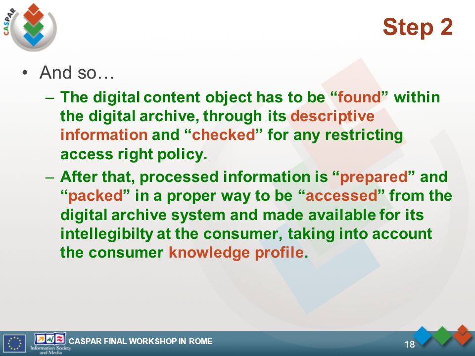 CASPAR FINAL WORKSHOP IN ROME 18 Step 2 And so… –The digital content object has to be found within the digital archive, through its descriptive inform