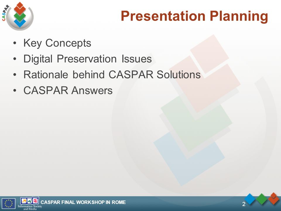 CASPAR FINAL WORKSHOP IN ROME 2 Presentation Planning Key Concepts Digital Preservation Issues Rationale behind CASPAR Solutions CASPAR Answers