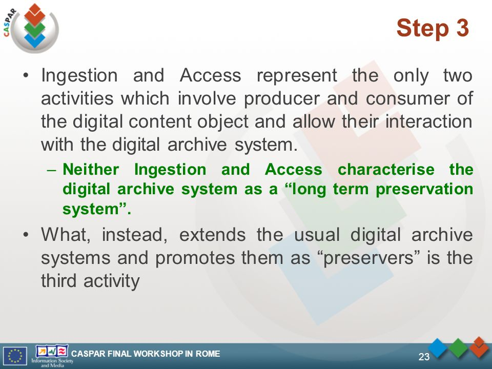 CASPAR FINAL WORKSHOP IN ROME 23 Step 3 Ingestion and Access represent the only two activities which involve producer and consumer of the digital content object and allow their interaction with the digital archive system.