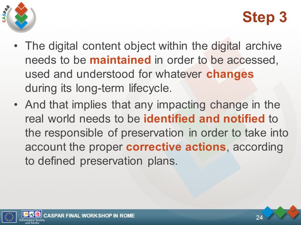 CASPAR FINAL WORKSHOP IN ROME 24 Step 3 The digital content object within the digital archive needs to be maintained in order to be accessed, used and